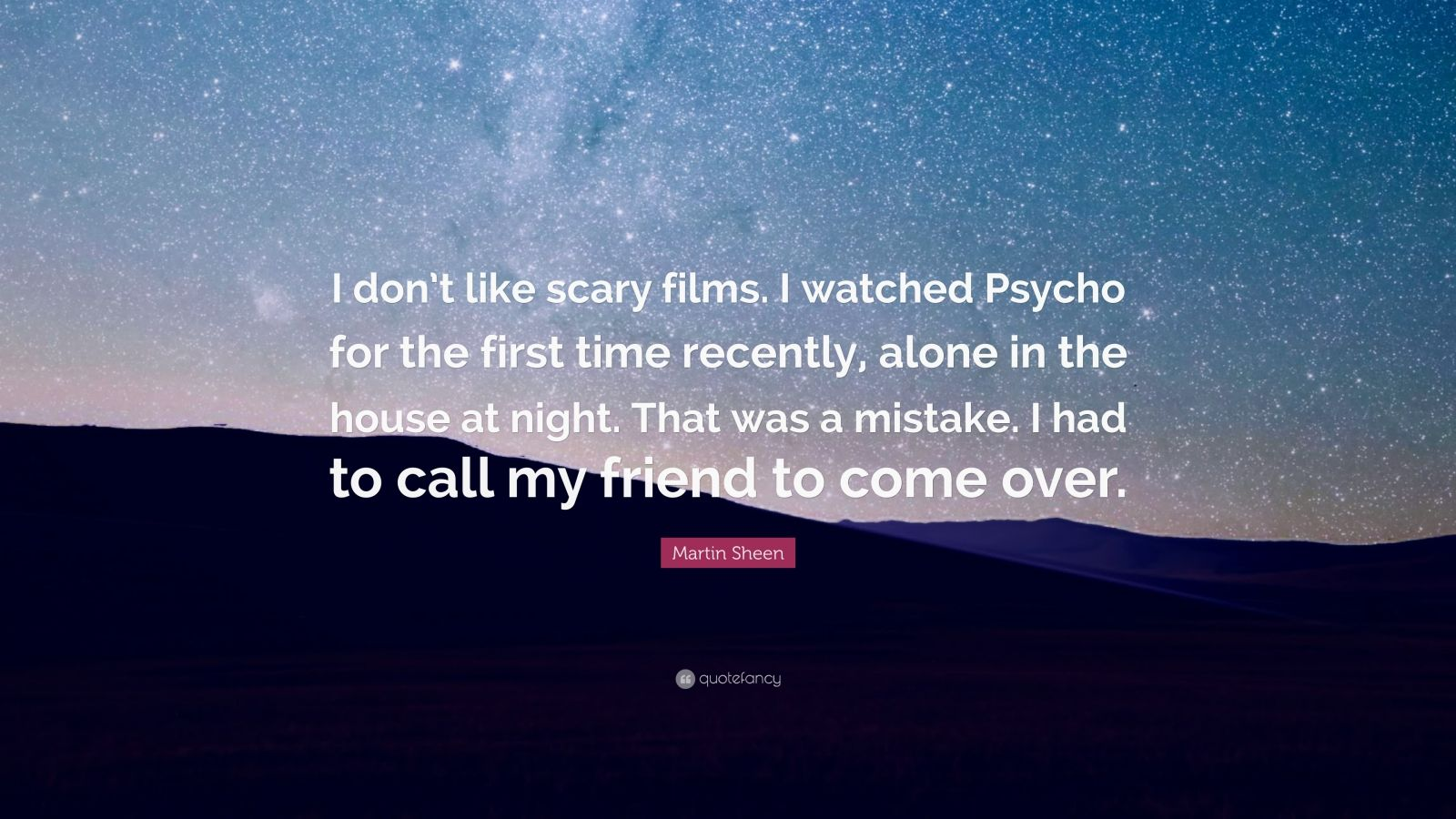"Martin Sheen Quote: ""I don't like scary films. I watched Psycho for the first time recently, alone in the house at night. That was a mistake. I had to call my friend to come over."""