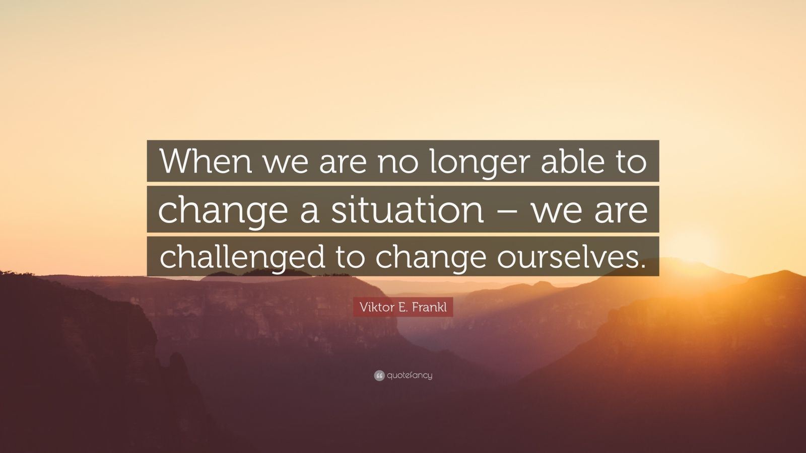 "Viktor E. Frankl Quote: ""When we are no longer able to change a situation – we are challenged to change ourselves."""