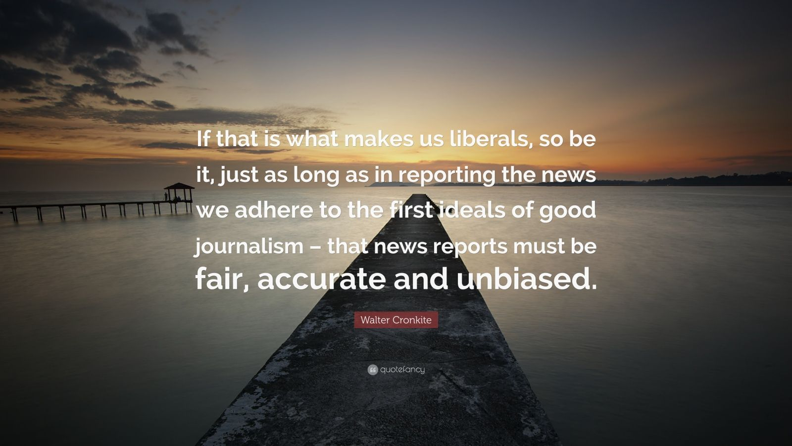 "Walter Cronkite Quote: ""If that is what makes us liberals, so be it, just as long as in reporting the news we adhere to the first ideals of good journalism – that news reports must be fair, accurate and unbiased."""