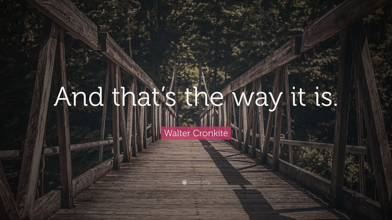 """Walter Cronkite Quote: """"And that's the way it is."""""""