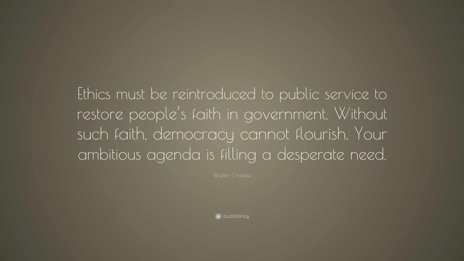 """Walter Cronkite Quote: """"Ethics must be reintroduced to public service to restore people's faith in government. Without such faith, democracy cannot flourish. Your ambitious agenda is filling a desperate need."""""""