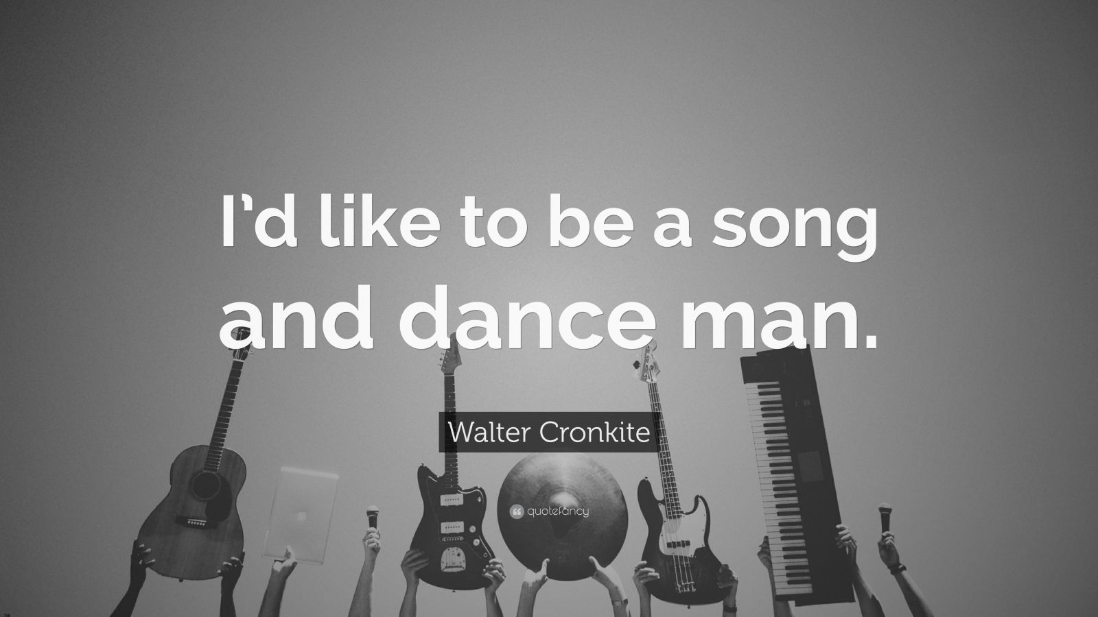 "Walter Cronkite Quote: ""I'd like to be a song and dance man."""