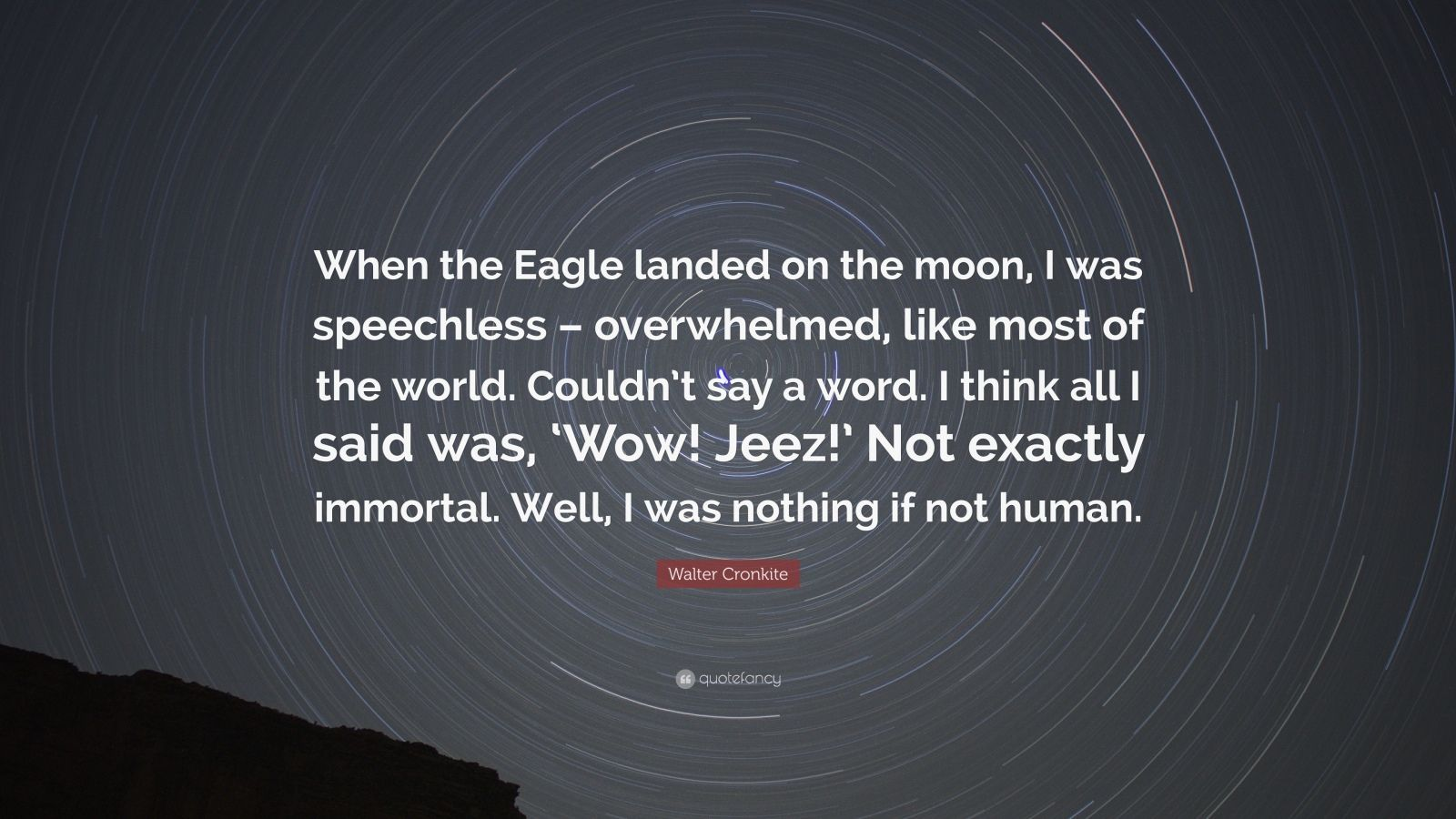 """Walter Cronkite Quote: """"When the Eagle landed on the moon, I was speechless – overwhelmed, like most of the world. Couldn't say a word. I think all I said was, 'Wow! Jeez!' Not exactly immortal. Well, I was nothing if not human."""""""