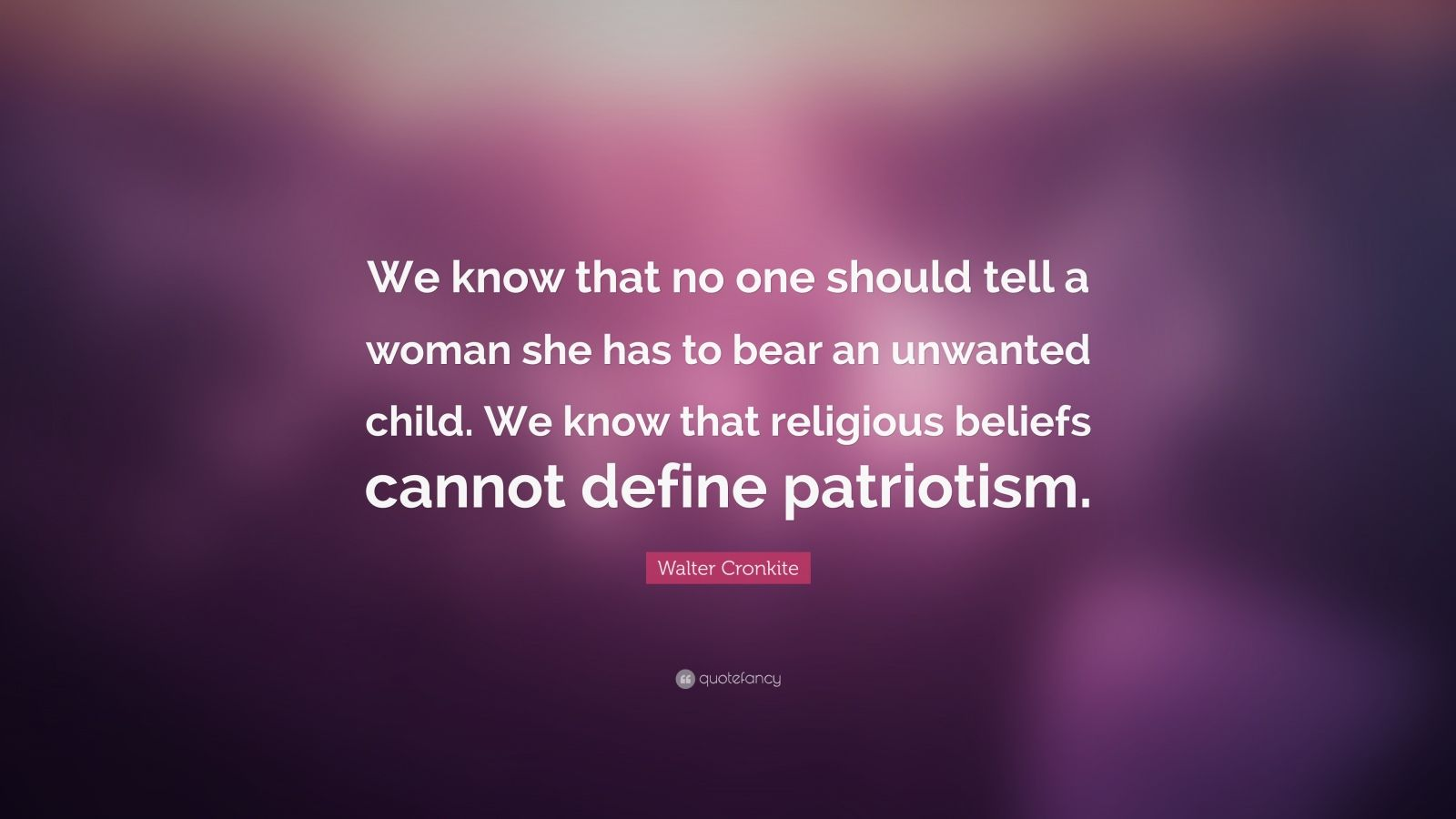 "Walter Cronkite Quote: ""We know that no one should tell a woman she has to bear an unwanted child. We know that religious beliefs cannot define patriotism."""