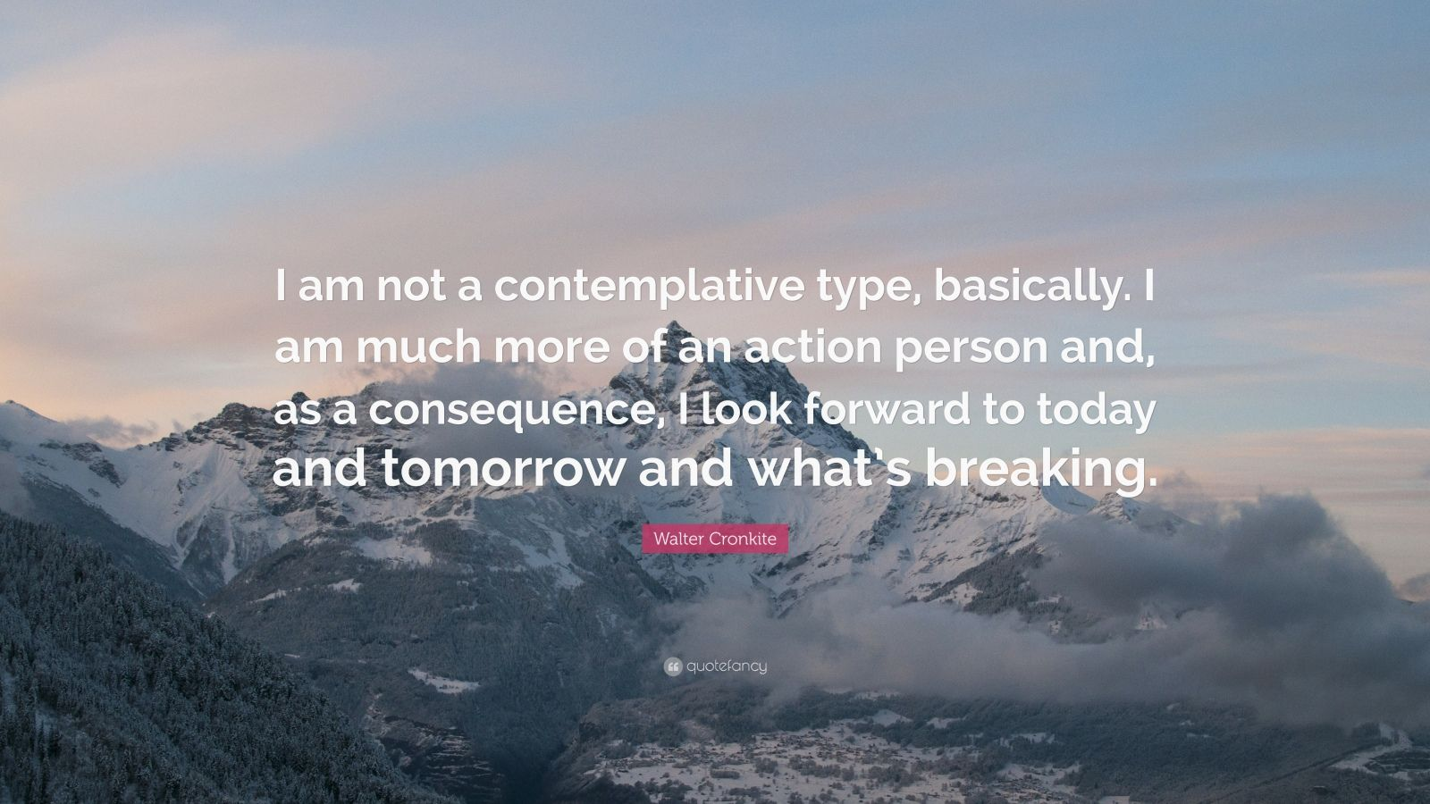 "Walter Cronkite Quote: ""I am not a contemplative type, basically. I am much more of an action person and, as a consequence, I look forward to today and tomorrow and what's breaking."""