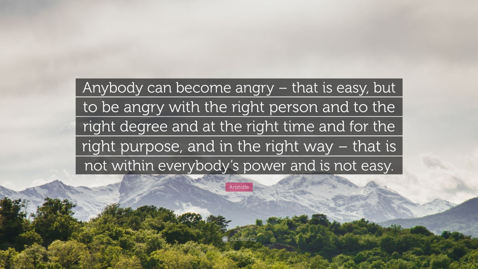 "Aristotle Quote: ""Anybody can become angry – that is easy, but to be angry with the right person and to the right degree and at the right time and for the right purpose, and in the right way –  that is not within everybody's power and is not easy."""
