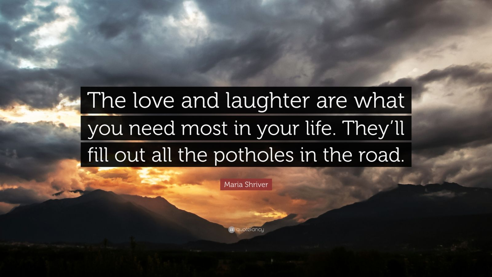 "Maria Shriver Quote: ""The love and laughter are what you need most in your life. They'll fill out all the potholes in the road."""