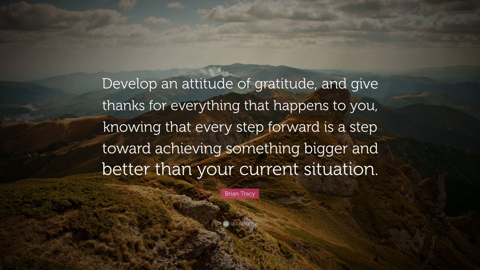 "Brian Tracy Quote: ""Develop an attitude of gratitude, and give thanks for everything that happens to you, knowing that every step forward is a step toward achieving something bigger and better than your current situation."""