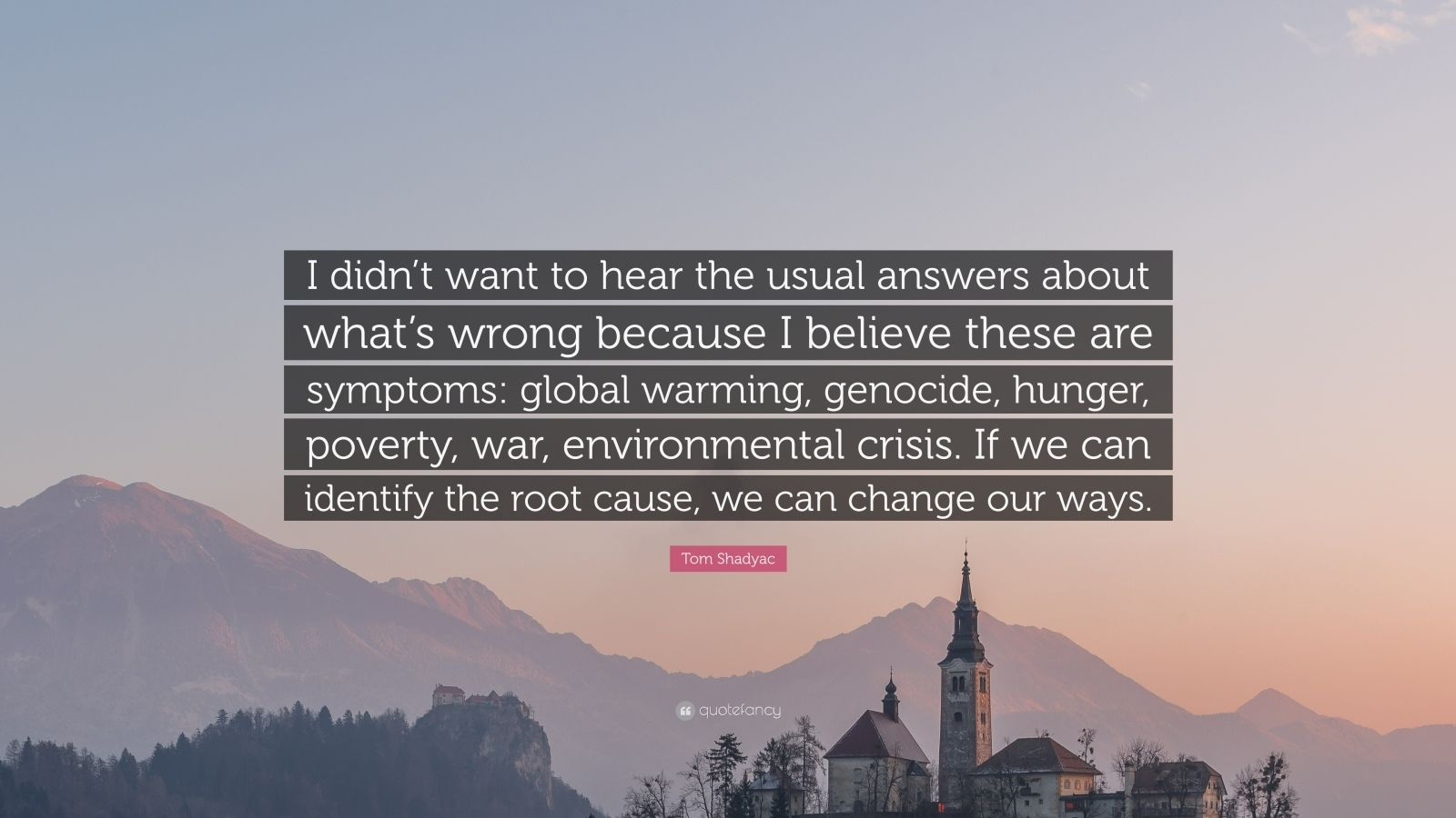 """Tom Shadyac Quote: """"I didn't want to hear the usual answers about what's wrong because I believe these are symptoms: global warming, genocide, hunger, poverty, war, environmental crisis. If we can identify the root cause, we can change our ways."""""""