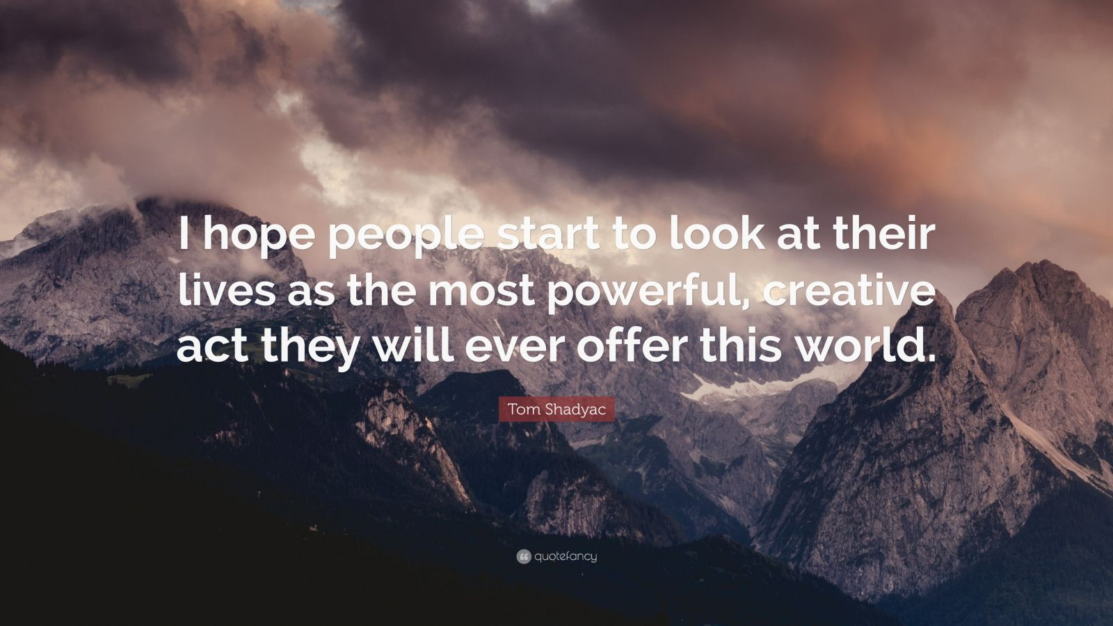 """Tom Shadyac Quote: """"I hope people start to look at their lives as the most powerful, creative act they will ever offer this world."""""""