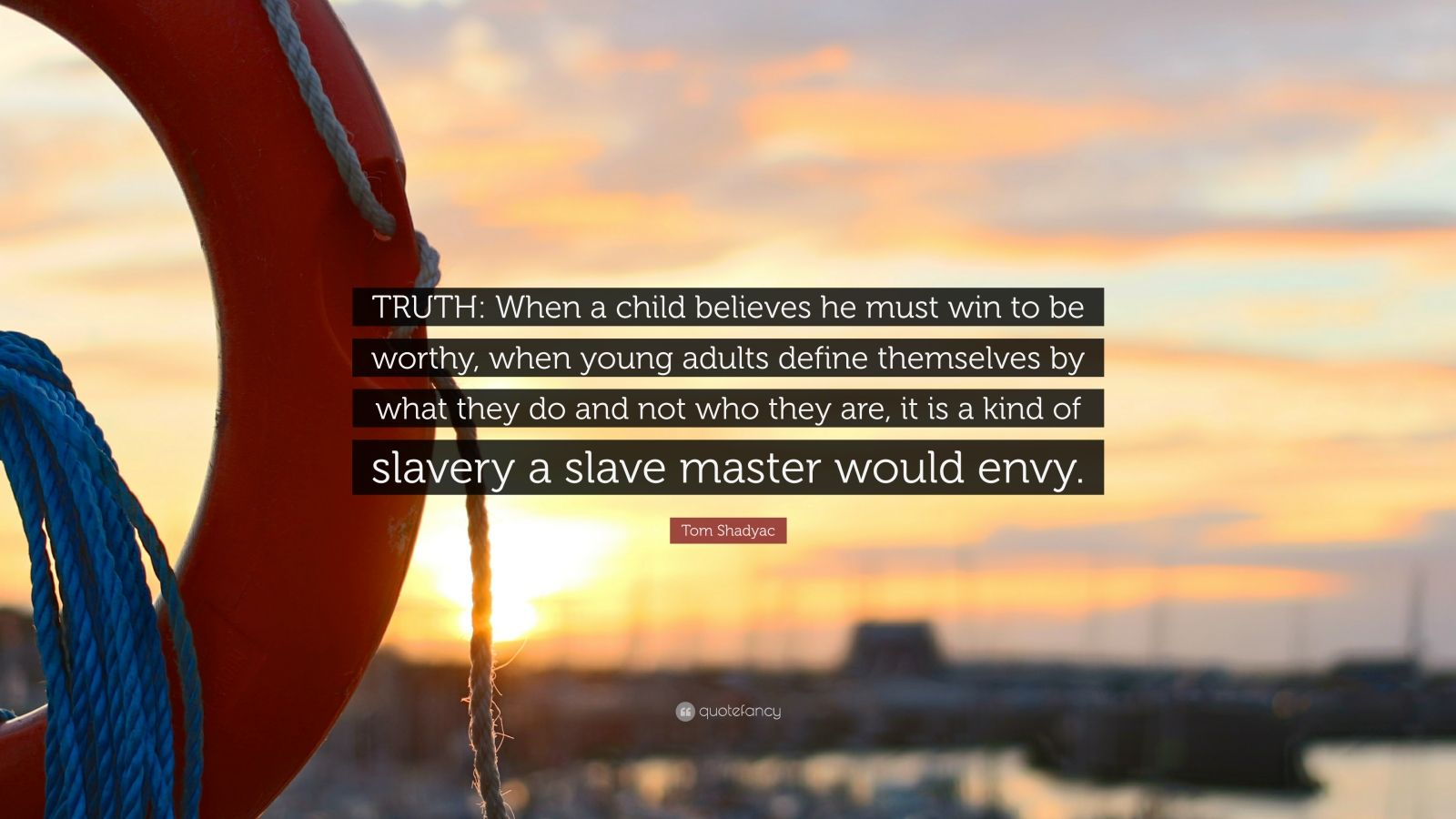 """Tom Shadyac Quote: """"TRUTH: When a child believes he must win to be worthy, when young adults define themselves by what they do and not who they are, it is a kind of slavery a slave master would envy."""""""