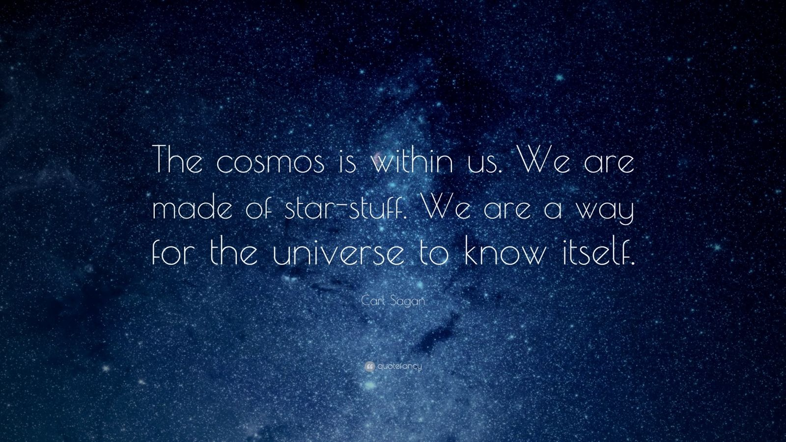 "Carl Sagan Quote: ""The cosmos is within us. We are made of star-stuff. We are a way for the universe to know itself."""