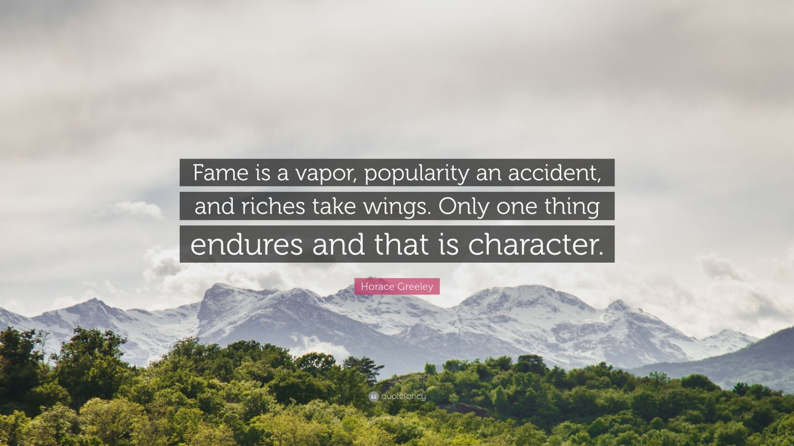 "Horace Greeley Quote: ""Fame is a vapor, popularity an accident, and riches take wings. Only one thing endures and that is character."""