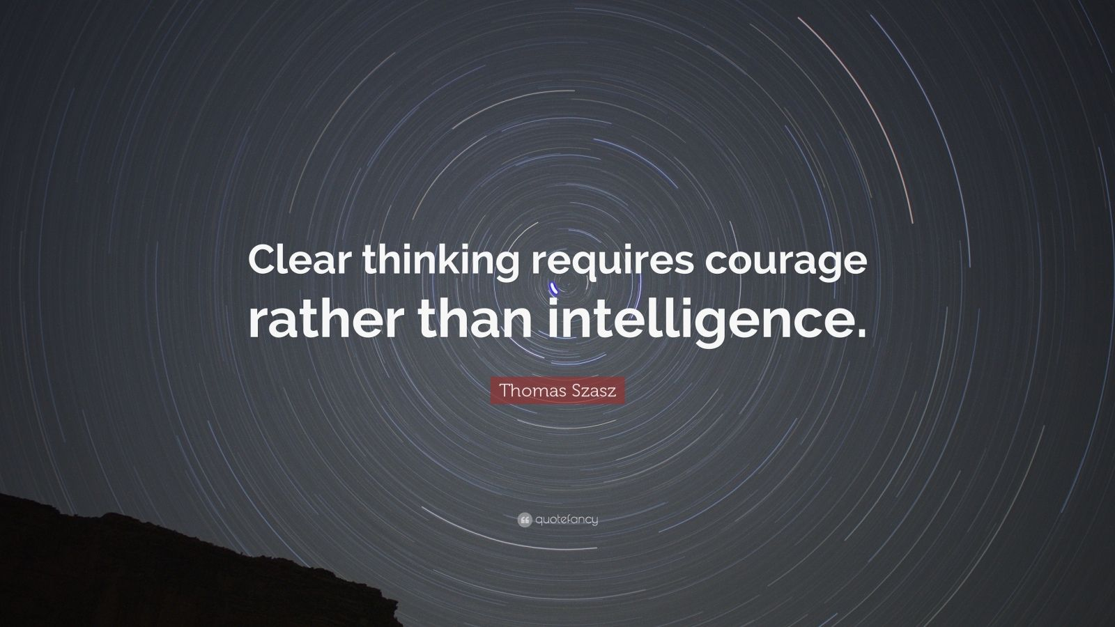 "Thomas Stephen Szasz Quote: ""Clear thinking requires courage rather than intelligence."""