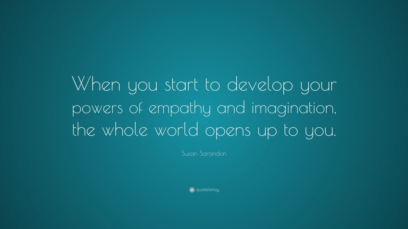 """Susan Sarandon Quote: """"When you start to develop your powers of empathy and imagination, the whole world opens up to you."""""""
