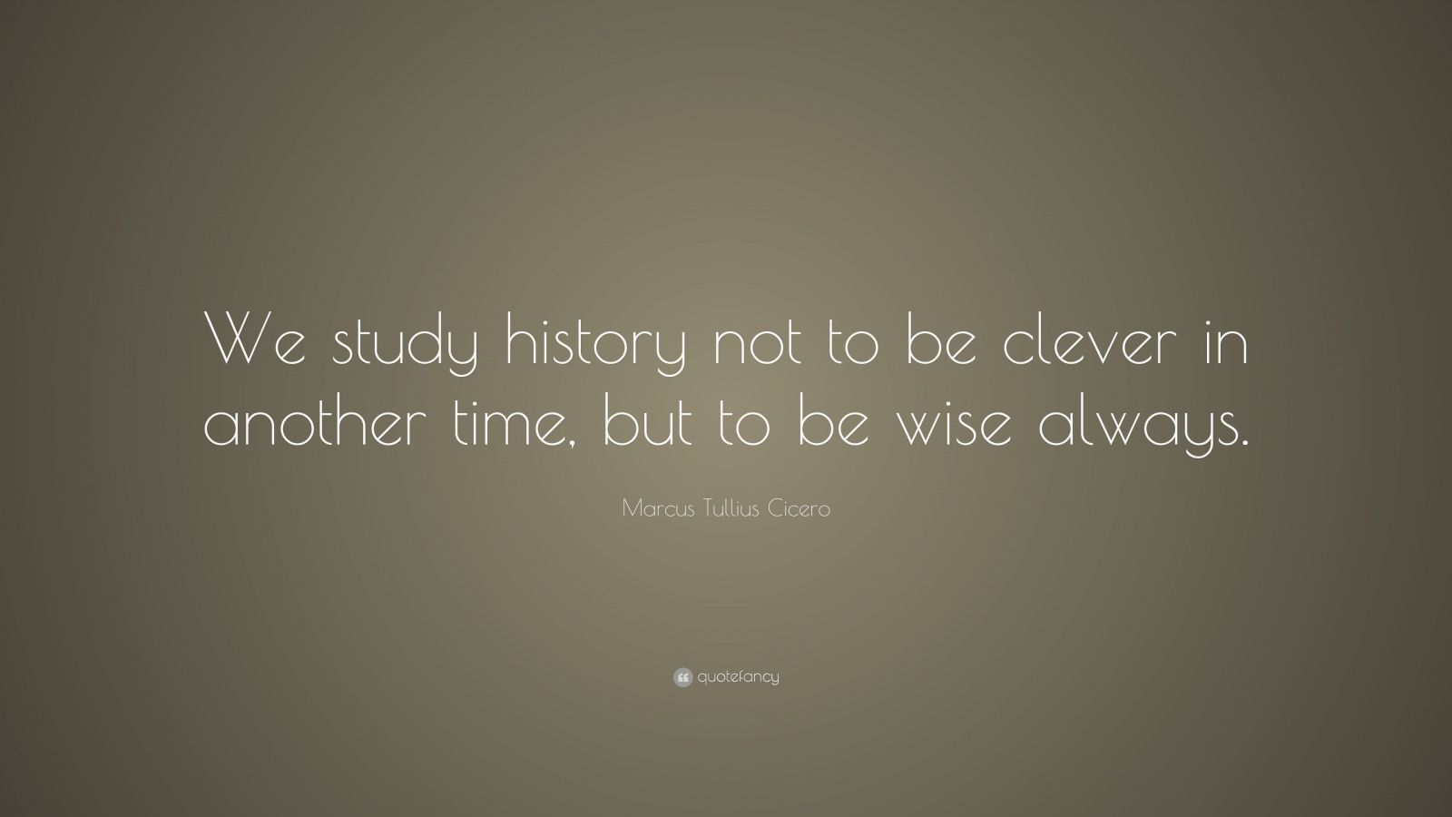 "Marcus Tullius Cicero Quote: ""We study history not to be clever in another time, but to be wise always."""