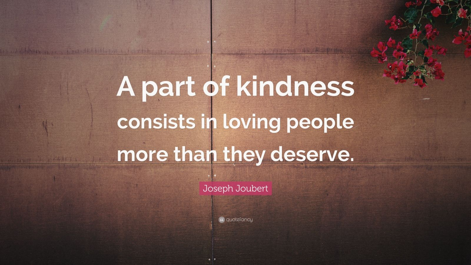 "Joseph Joubert Quote: ""A part of kindness consists in loving people more than they deserve."""