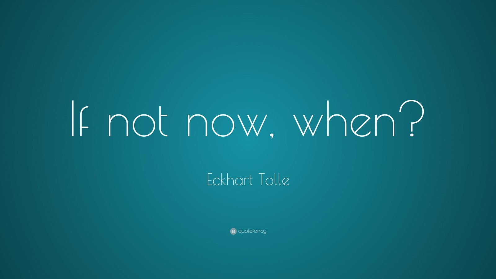 "Eckhart Tolle Quote: ""If not now, when?"""
