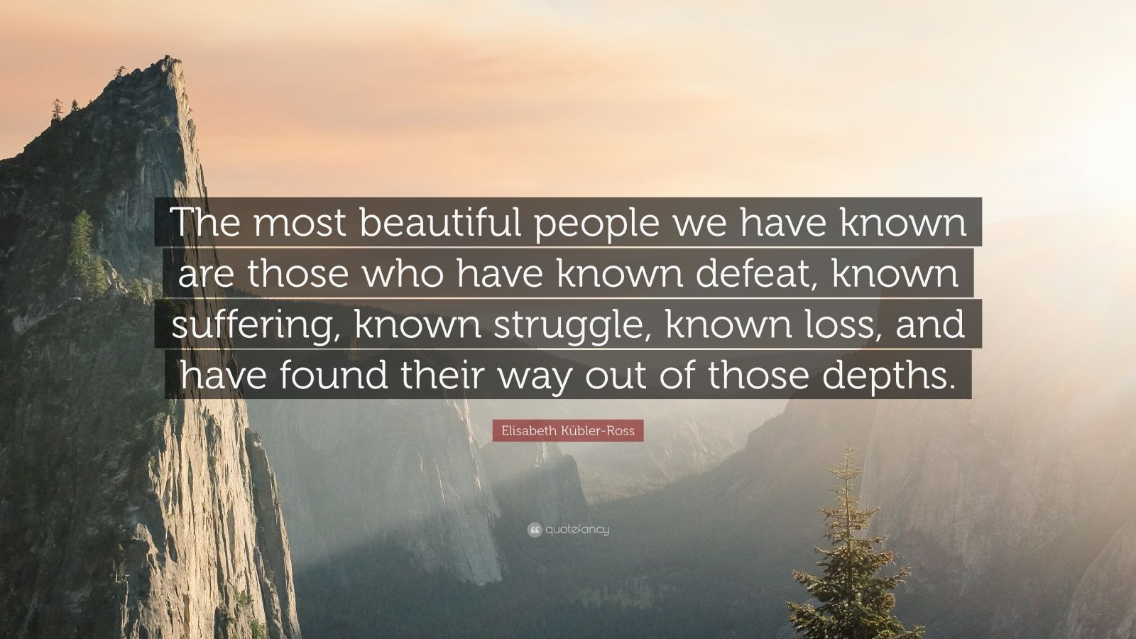"Elisabeth Kübler-Ross Quote: ""The most beautiful people we have known are those who have known defeat, known suffering, known struggle, known loss, and have found their way out of the depths. """