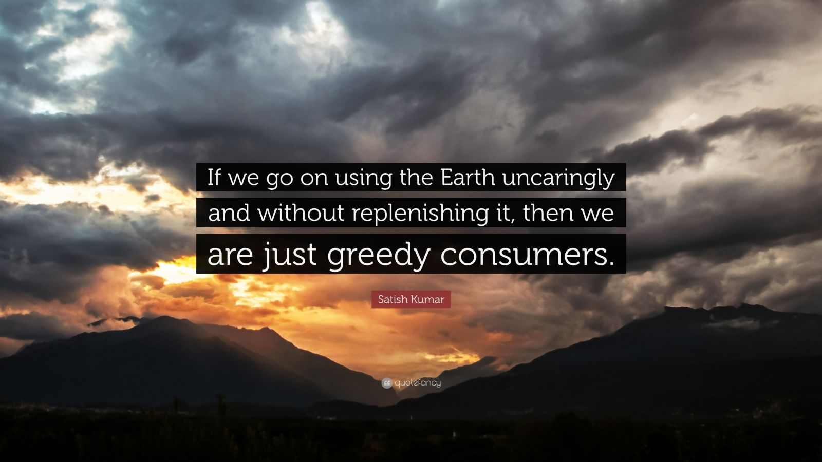 """Satish Kumar Quote: """"If we go on using the Earth uncaringly and without replenishing it, then we are just greedy consumers."""""""