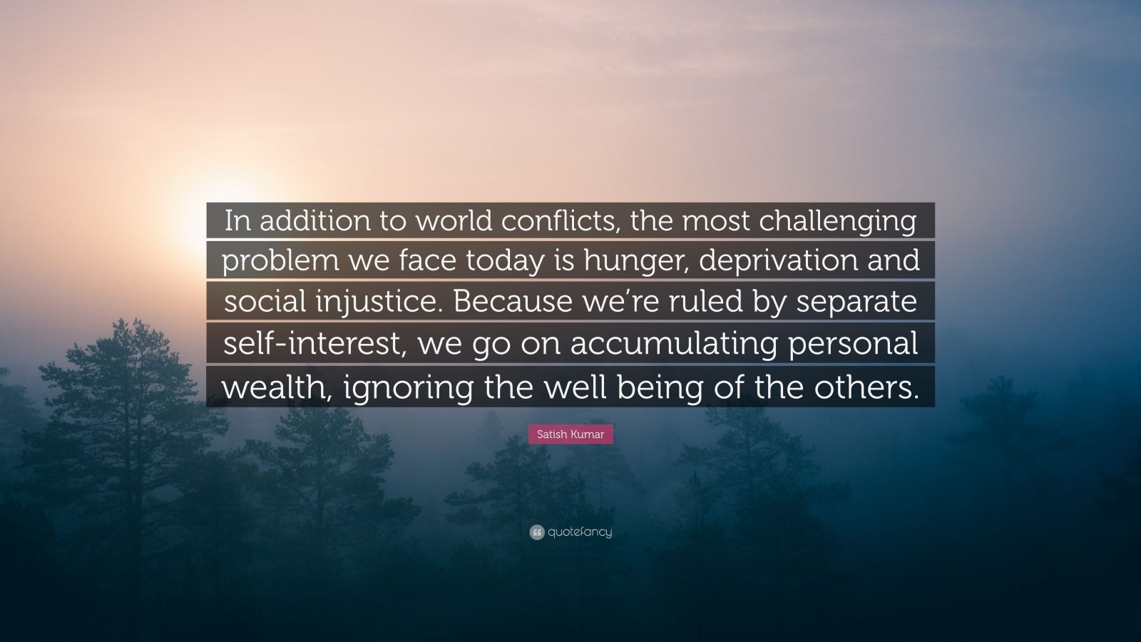 """Satish Kumar Quote: """"In addition to world conflicts, the most challenging problem we face today is hunger, deprivation and social injustice. Because we're ruled by separate self-interest, we go on accumulating personal wealth, ignoring the well being of the others."""""""