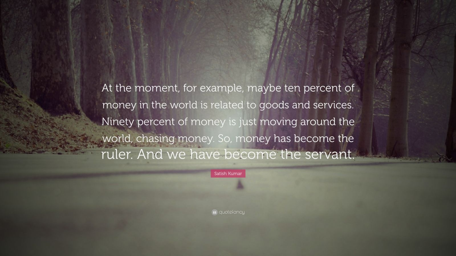 "Satish Kumar Quote: ""At the moment, for example, maybe ten percent of money in the world is related to goods and services. Ninety percent of money is just moving around the world, chasing money. So, money has become the ruler. And we have become the servant."""