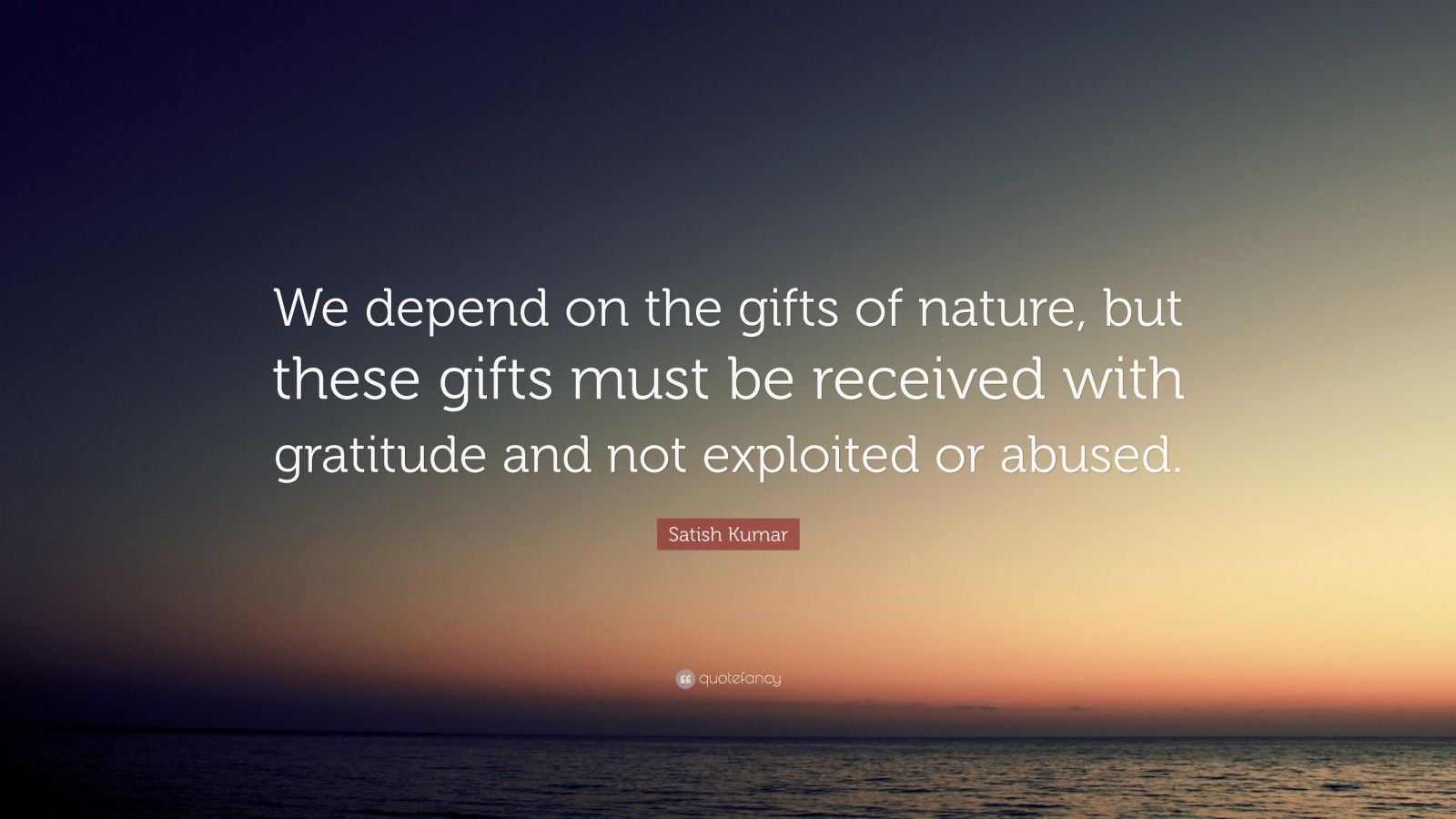 "Satish Kumar Quote: ""We depend on the gifts of nature, but these gifts must be received with gratitude and not exploited or abused."""