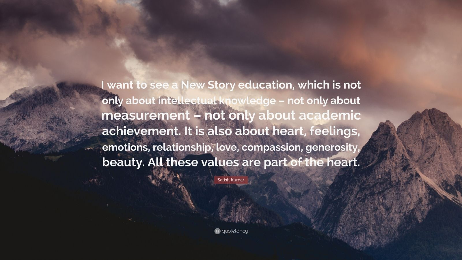 "Satish Kumar Quote: ""I want to see a New Story education, which is not only about intellectual knowledge – not only about measurement – not only about academic achievement. It is also about heart, feelings, emotions, relationship, love, compassion, generosity, beauty. All these values are part of the heart."""
