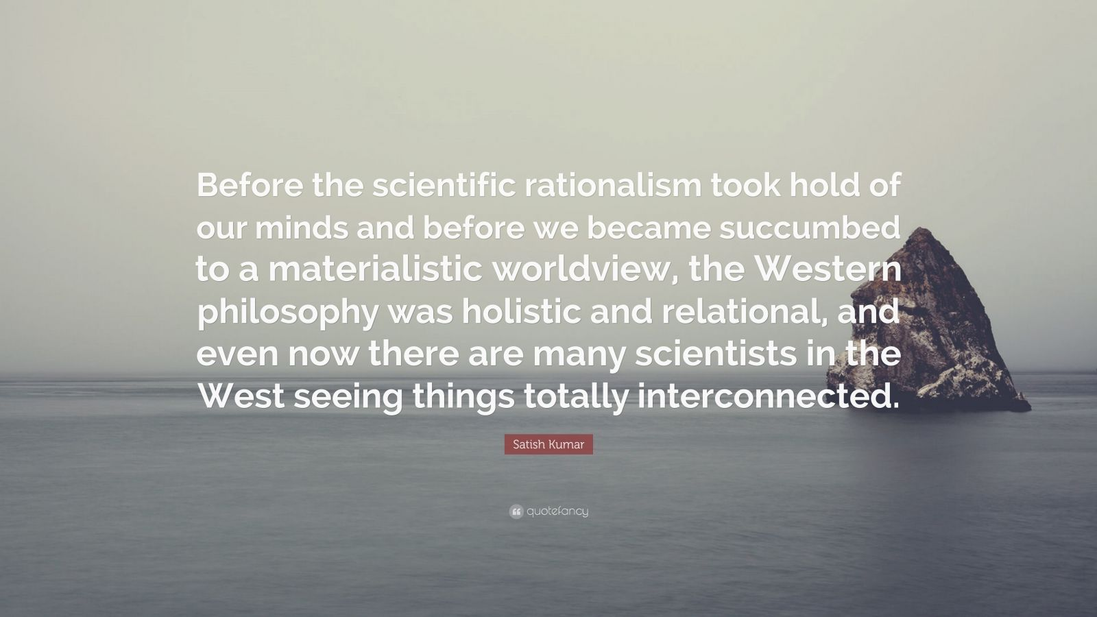 """Satish Kumar Quote: """"Before the scientific rationalism took hold of our minds and before we became succumbed to a materialistic worldview, the Western philosophy was holistic and relational, and even now there are many scientists in the West seeing things totally interconnected."""""""