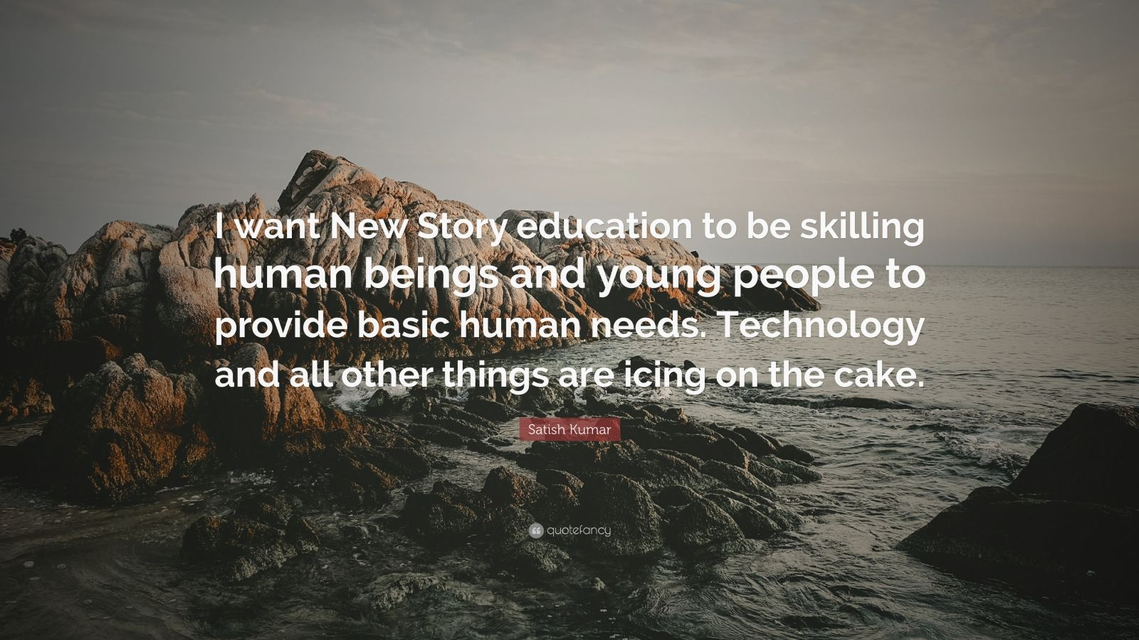 """Satish Kumar Quote: """"I want New Story education to be skilling human beings and young people to provide basic human needs. Technology and all other things are icing on the cake."""""""