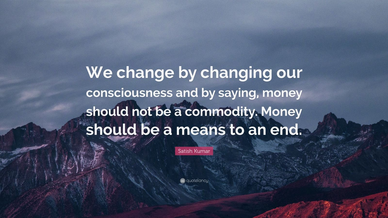 """Satish Kumar Quote: """"We change by changing our consciousness and by saying, money should not be a commodity. Money should be a means to an end."""""""