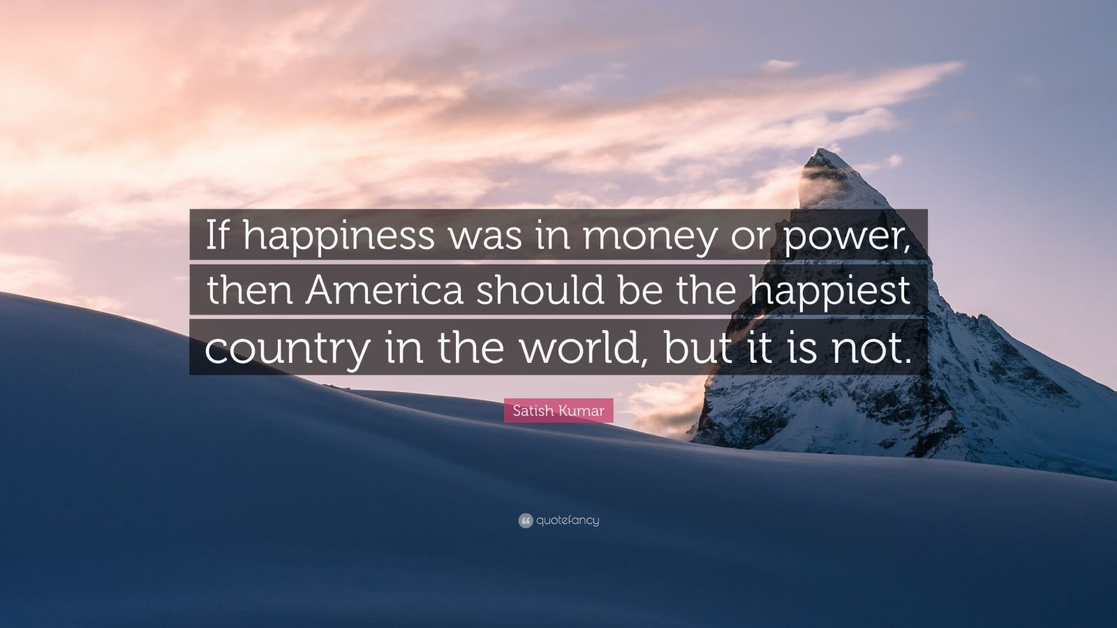 "Satish Kumar Quote: ""If happiness was in money or power, then America should be the happiest country in the world, but it is not."""