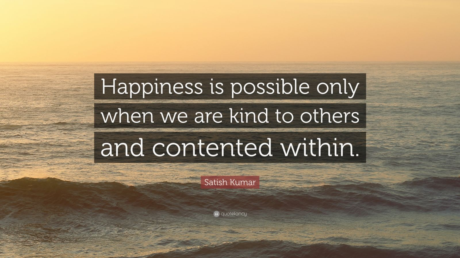 "Satish Kumar Quote: ""Happiness is possible only when we are kind to others and contented within."""
