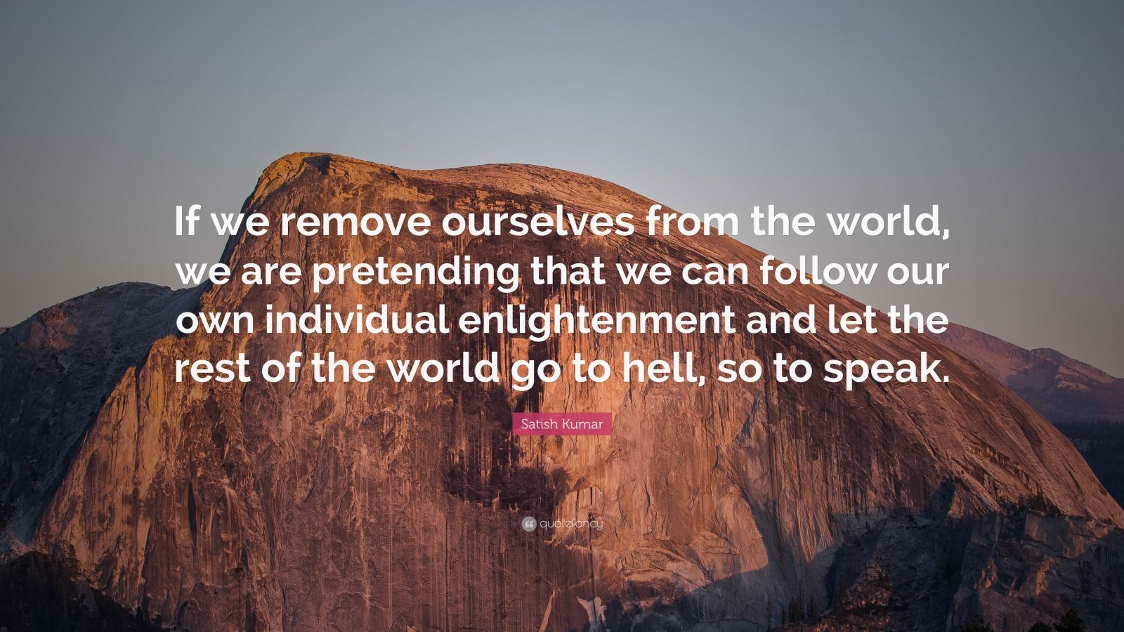 "Satish Kumar Quote: ""If we remove ourselves from the world, we are pretending that we can follow our own individual enlightenment and let the rest of the world go to hell, so to speak."""