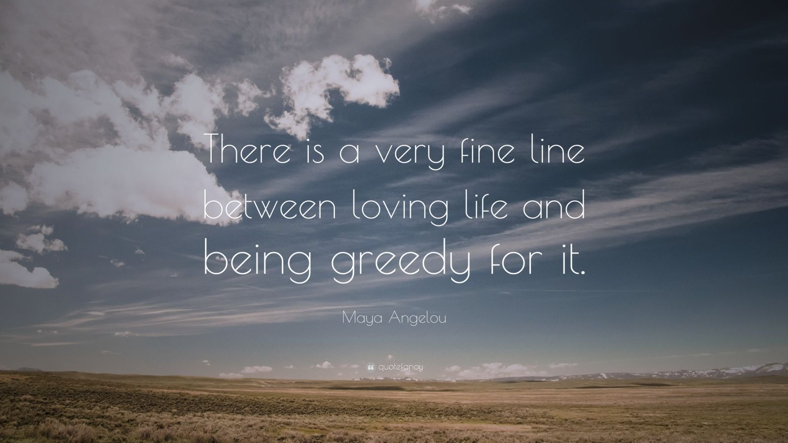 "Maya Angelou Quote: ""There is a very fine line between loving life and being greedy for it."""