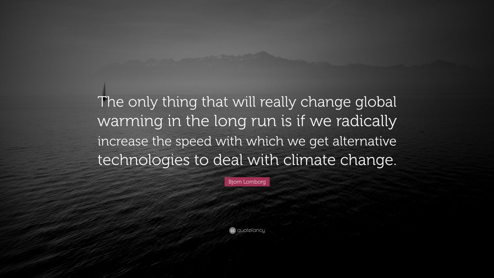 "Bjorn Lomborg Quote: ""The only thing that will really change global warming in the long run is if we radically increase the speed with which we get alternative technologies to deal with climate change."""