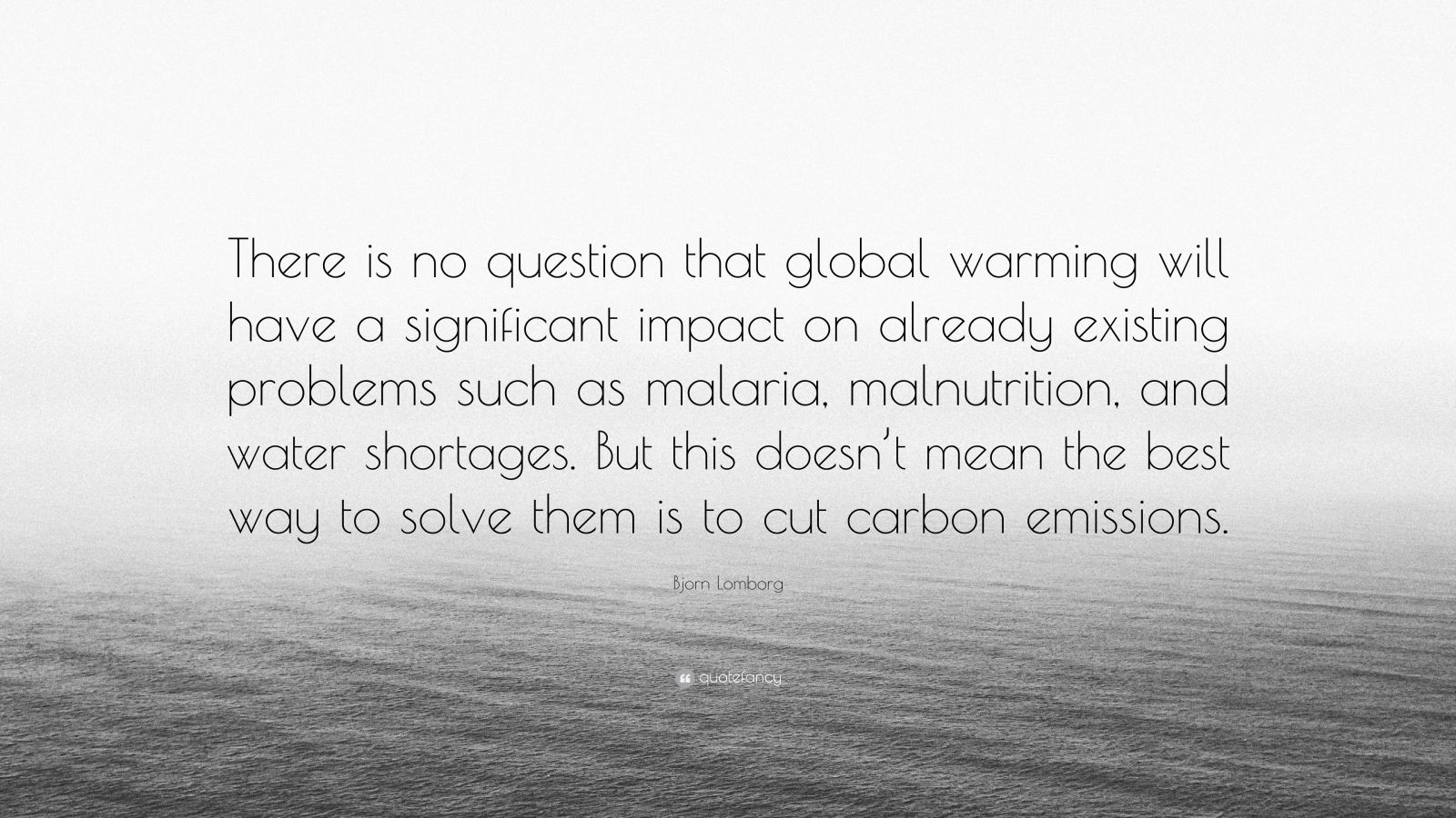 """Bjorn Lomborg Quote: """"There is no question that global warming will have a significant impact on already existing problems such as malaria, malnutrition, and water shortages. But this doesn't mean the best way to solve them is to cut carbon emissions."""""""