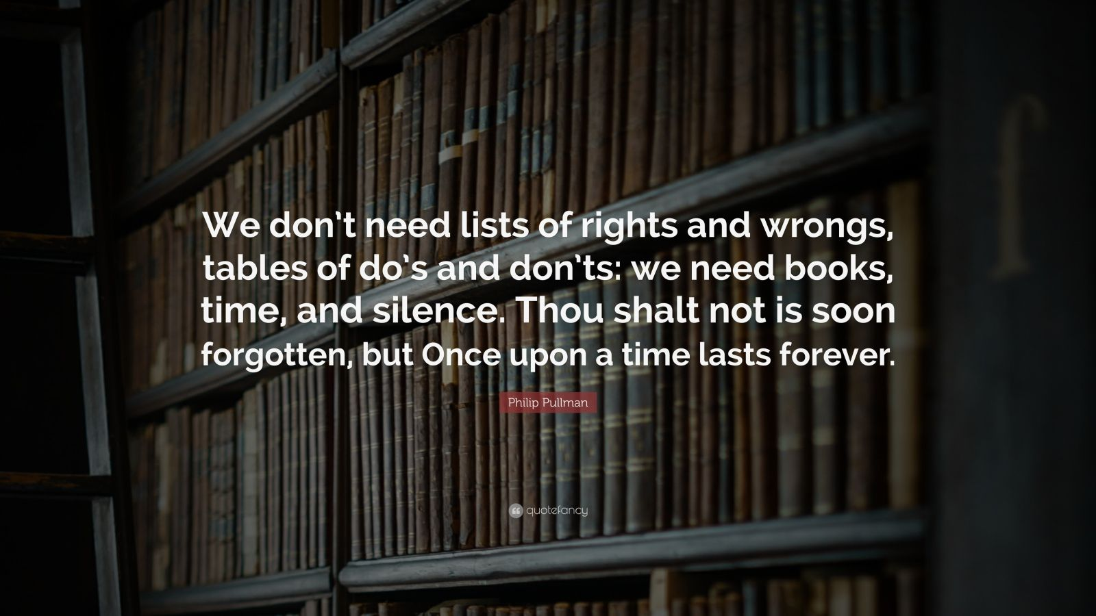 """Philip Pullman Quote: """"We don't need lists of rights and wrongs, tables of do's and don'ts: we need books, time, and silence. Thou shalt not is soon forgotten, but Once upon a time lasts forever."""""""