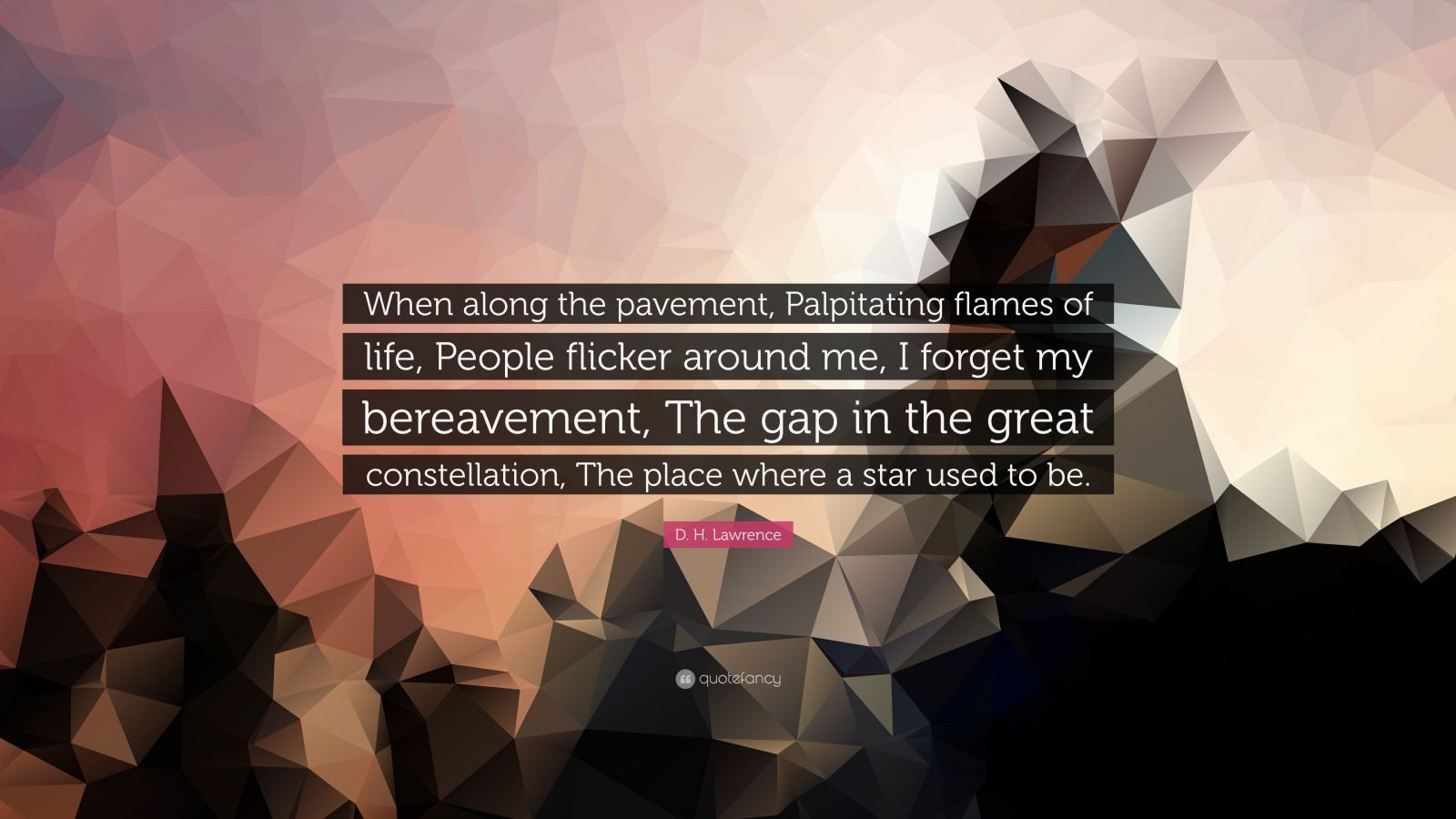 "D. H. Lawrence Quote: ""When along the pavement, Palpitating flames of life, People flicker around me, I forget my bereavement, The gap in the great constellation, The place where a star used to be."""