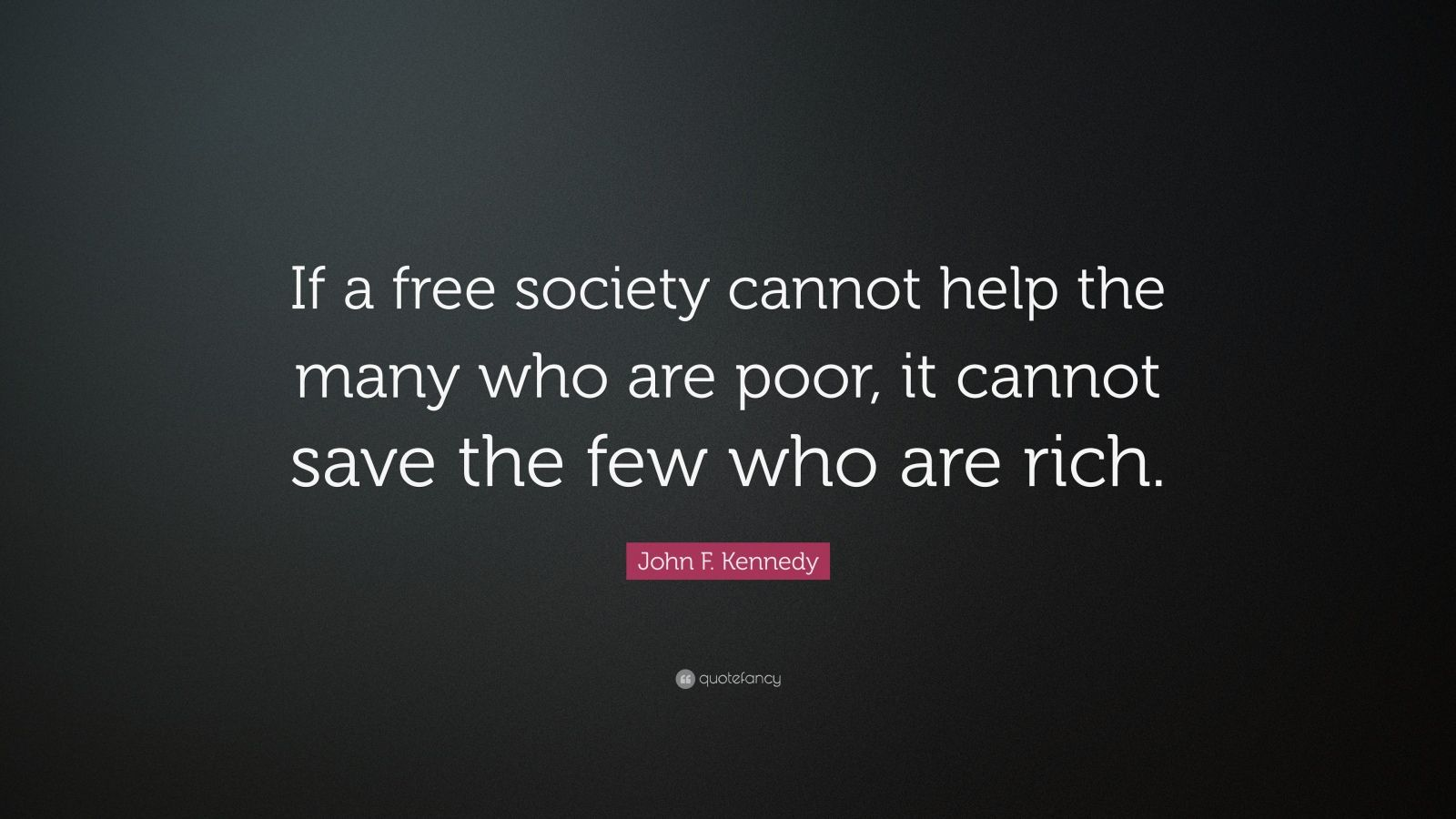 "John F. Kennedy Quote: ""If a free society cannot help the many who are poor, it cannot save the few who are rich."""