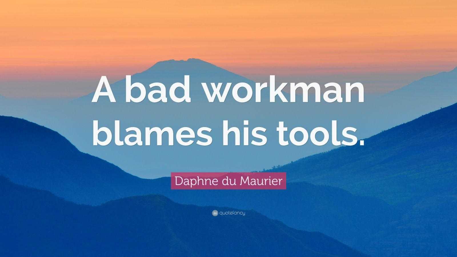 """a bad workman blames his tools """"a bad workman will never find a good tool"""" a workman and his tools (and often our partners) """"a poor workman blames his tools."""