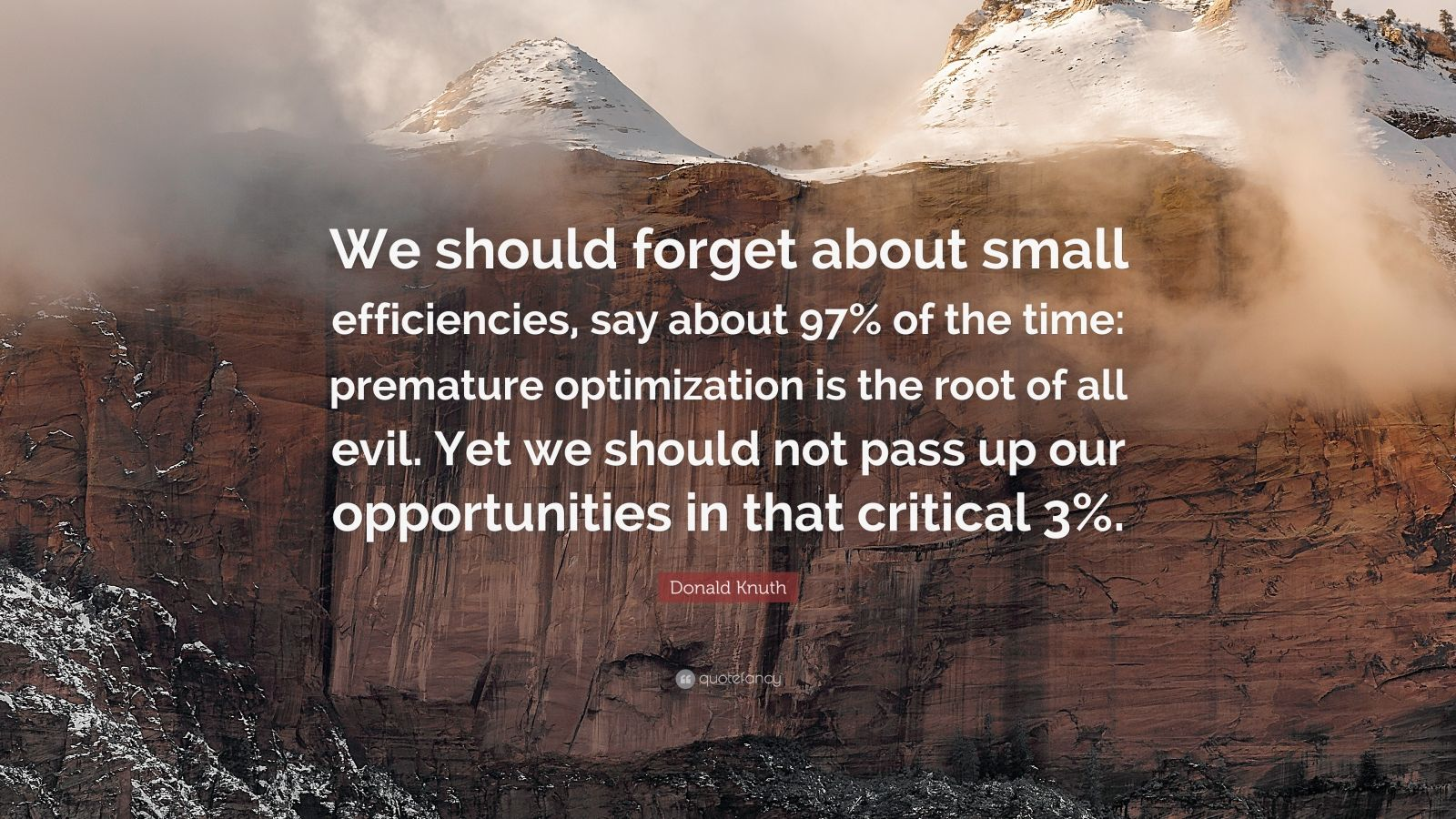 "Donald Knuth Quote: ""We should forget about small efficiencies, say about 97% of the time: premature optimization is the root of all evil. Yet we should not pass up our opportunities in that critical 3%."""