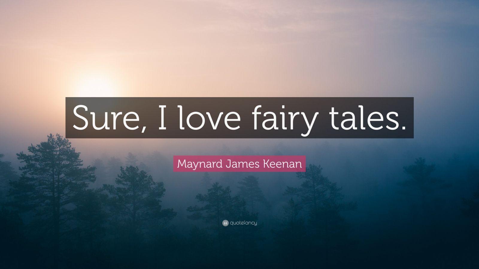 "Maynard James Keenan Quote: ""Sure, I Love Fairy Tales"