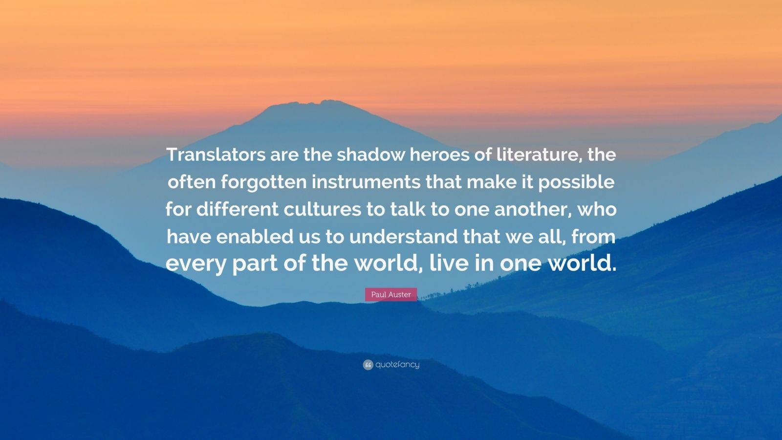 """Paul Auster Quote: """"Translators are the shadow heroes of literature, the often forgotten instruments that make it possible for different cultures to talk to one another, who have enabled us to understand that we all, from every part of the world, live in one world."""""""