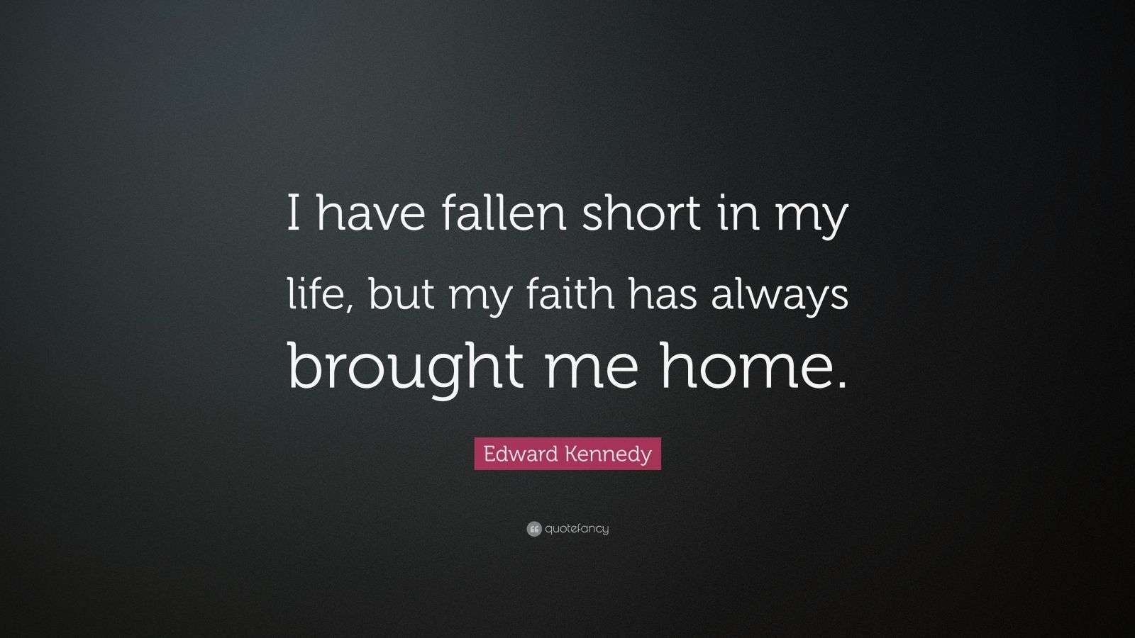 """Edward Kennedy Quote: """"I have fallen short in my life, but my faith has always brought me home."""""""