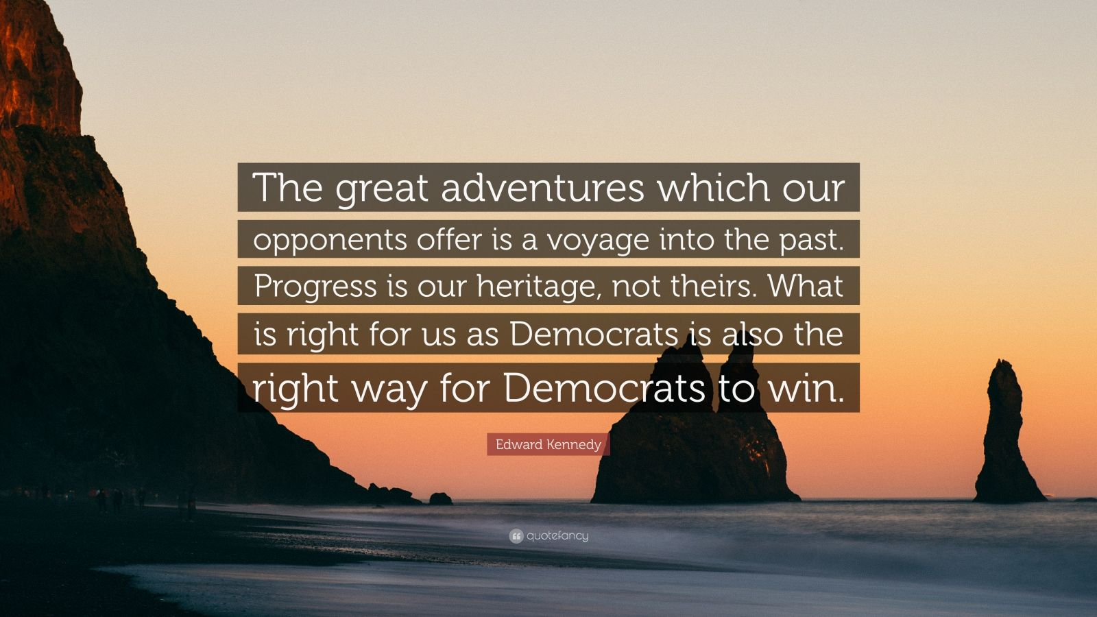 "Edward Kennedy Quote: ""The great adventures which our opponents offer is a voyage into the past. Progress is our heritage, not theirs. What is right for us as Democrats is also the right way for Democrats to win."""