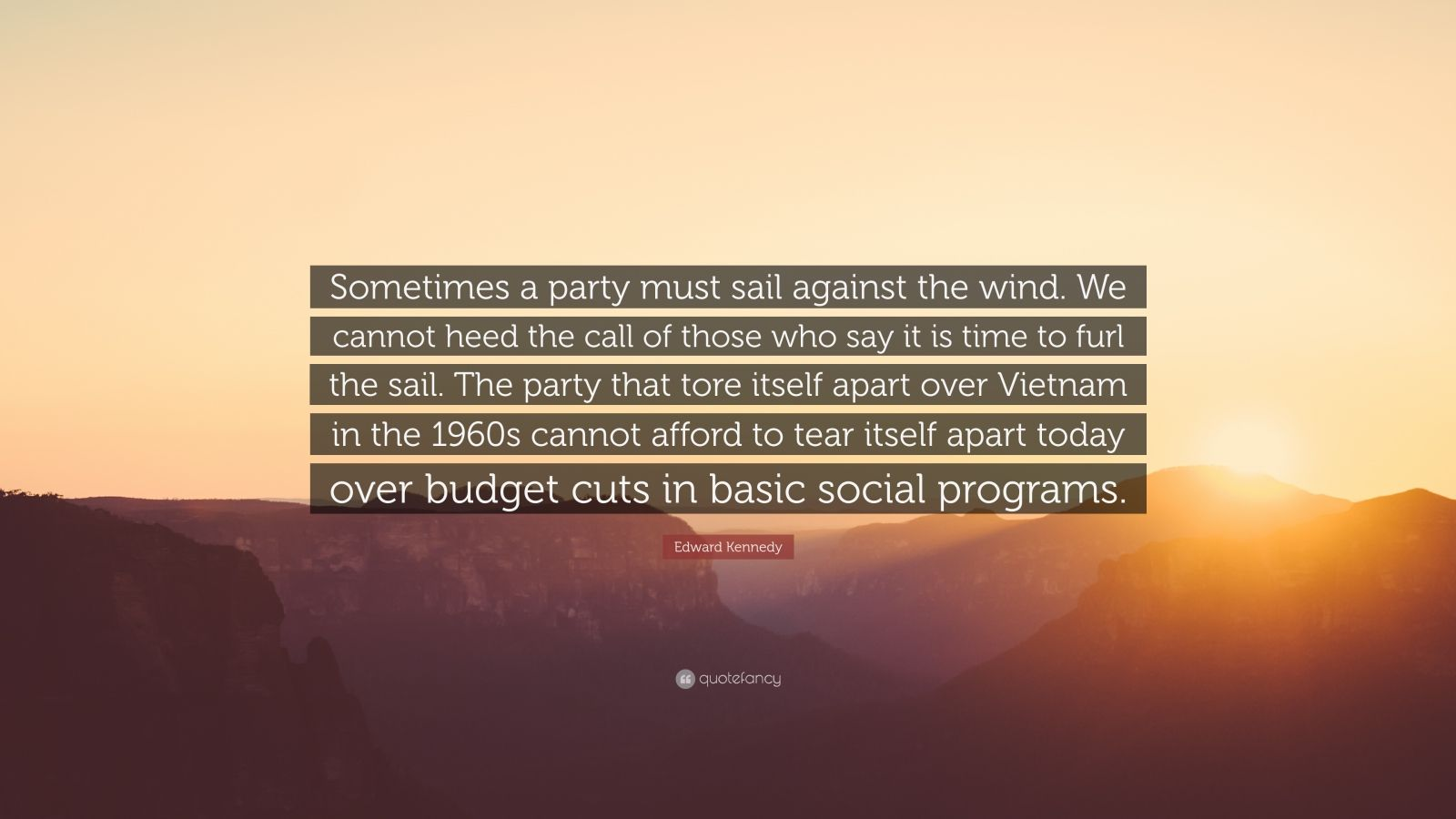 "Edward Kennedy Quote: ""Sometimes a party must sail against the wind. We cannot heed the call of those who say it is time to furl the sail. The party that tore itself apart over Vietnam in the 1960s cannot afford to tear itself apart today over budget cuts in basic social programs."""