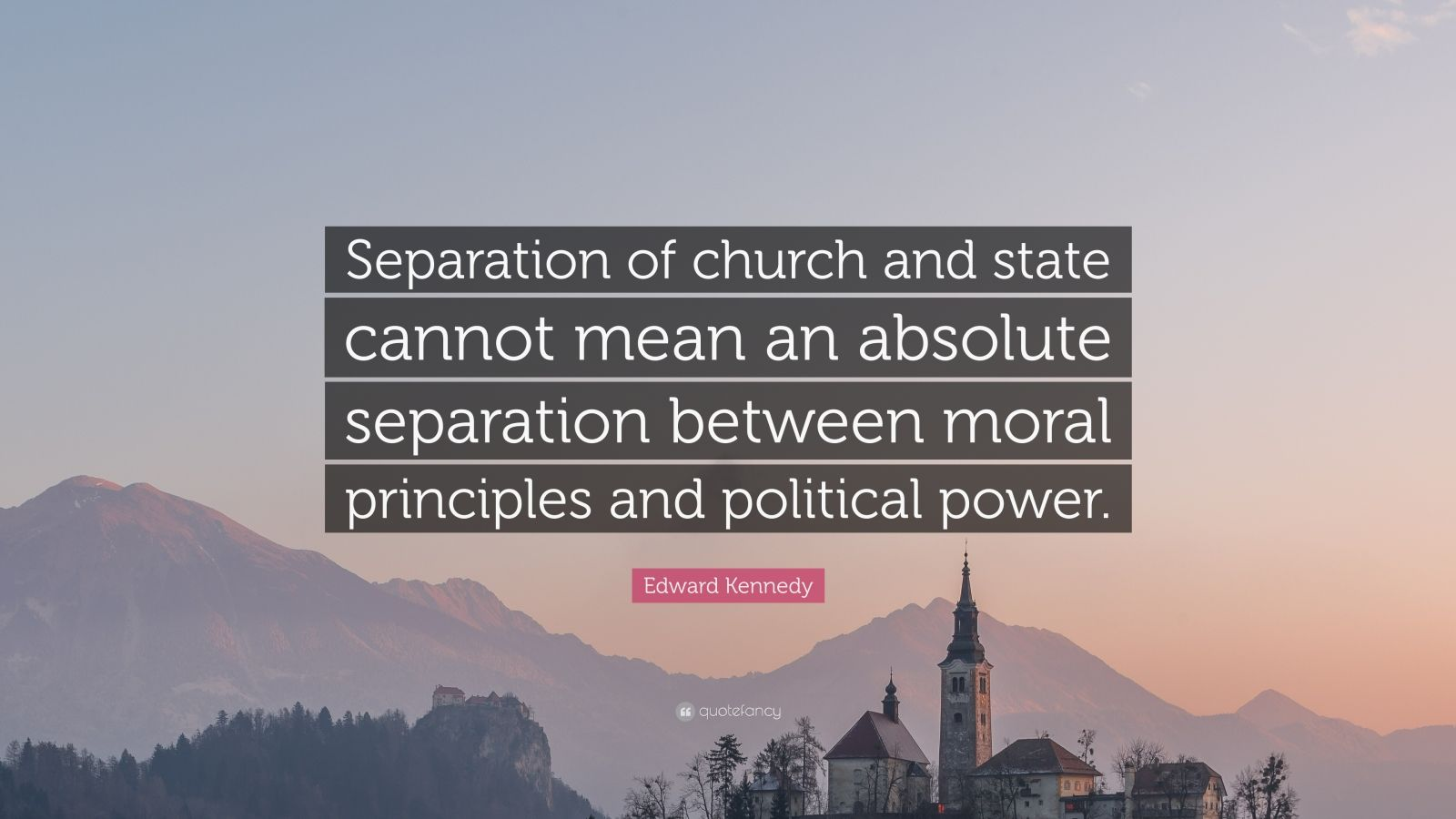 """Edward Kennedy Quote: """"Separation of church and state cannot mean an absolute separation between moral principles and political power."""""""