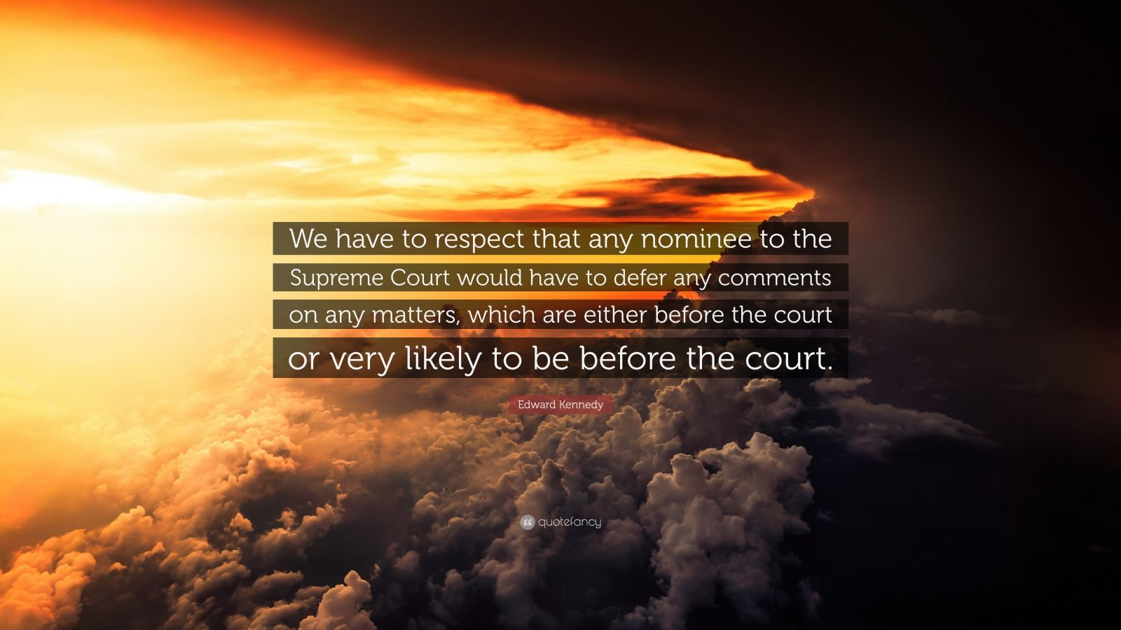 "Edward Kennedy Quote: ""We have to respect that any nominee to the Supreme Court would have to defer any comments on any matters, which are either before the court or very likely to be before the court."""