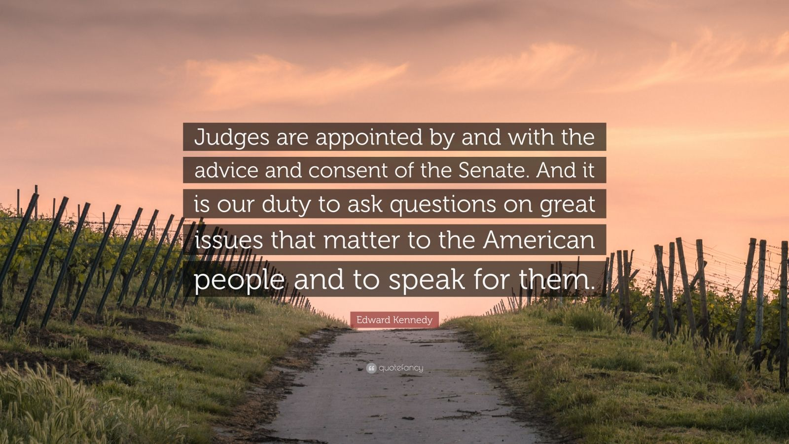 "Edward Kennedy Quote: ""Judges are appointed by and with the advice and consent of the Senate. And it is our duty to ask questions on great issues that matter to the American people and to speak for them."""